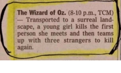 wizard: The Wizard of Oz. (8-10 p.m., TCM)  Transported to a surreal land-  scape, a young girl kills the first  person she meets and then teams  up with three strangers to kill  again.