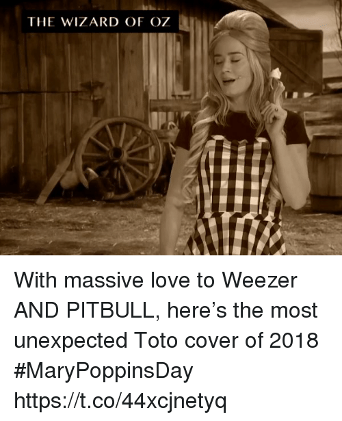 Love, Memes, and Pitbull: THE WIZARD OF OZ With massive love to Weezer AND PITBULL, here's the most unexpected Toto cover of 2018 #MaryPoppinsDay https://t.co/44xcjnetyq