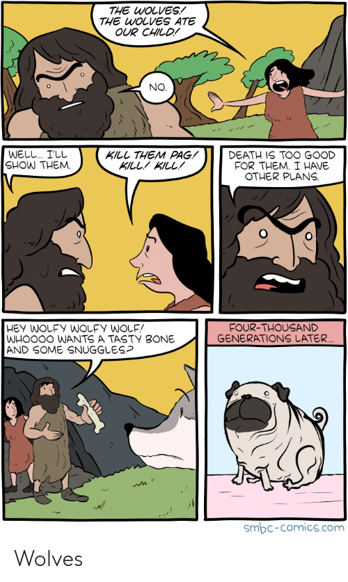 kill them: THE WOLVES!  THE WOLVES ATE  OUR CHILD!  NO  WELL I'LL  SHOW THEM.  KILL THEM PAG!  KILLKILL!  DEATH IS TOO GOOD  FOR THEM. I HAVE  OTHER PLANS  FOUR-THOUSAND  GENERATIONS LATER  WHOO0O WANTS A TASTY BONE  AND SOME SNUGGLES?  smbc-comics.com Wolves