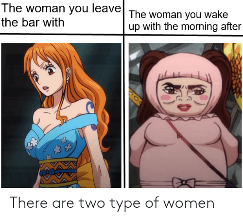 Women, MemePiece, and Bar: The woman you wake  up with the morning after  The woman you leave  the bar with  83 There are two type of women