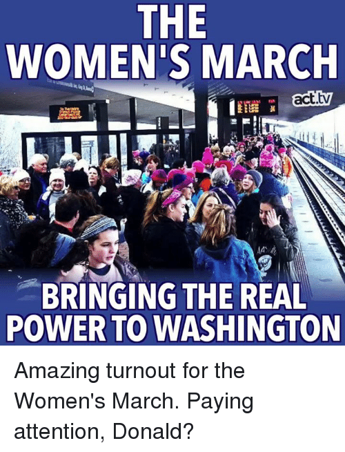Payed Attention: THE  WOMEN'S MARCH  act.tw  BRINGING THE REAL  POWER TO WASHINGTON Amazing turnout for the Women's March. Paying attention, Donald?