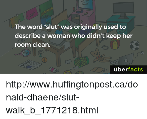 """Slutting: The word """"slut"""" was originally used to  describe a woman who didn't keep her  room clean.  überfacts http://www.huffingtonpost.ca/donald-dhaene/slut-walk_b_1771218.html"""
