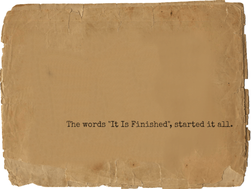 "The Words, All, and Words: The words ""It Is Finished', started it all."