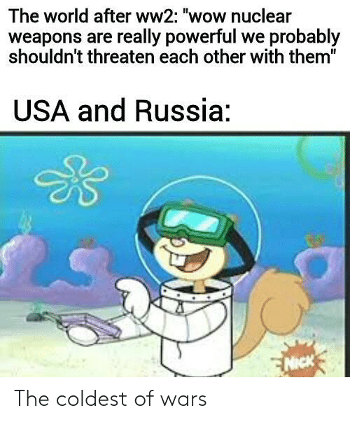"threaten: The world after ww2: ""wow nuclear  weapons are really powerful we probably  shouldn't threaten each other with them""  USA and Russia:  NICK The coldest of wars"