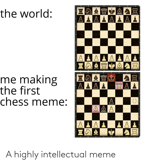Meme 5: the world:  +.  +,  +,  +,  B.  me making  the first  chess meme:  +,  5.  +.  +, A highly intellectual meme
