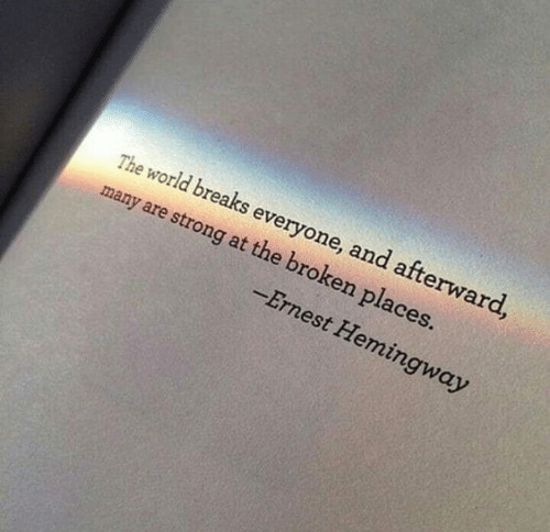 afterward: The world breaks everyone, and afterward  many are strong at the broken places.  Ernest Hemingway
