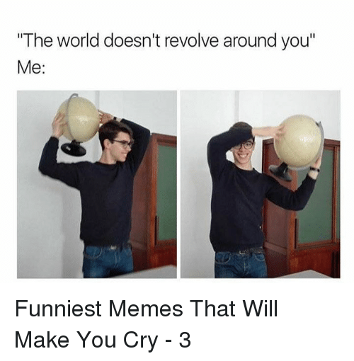 """Memes, World, and Cry: The world doesn't revolve around you""""  Me: Funniest Memes That Will Make You Cry - 3"""