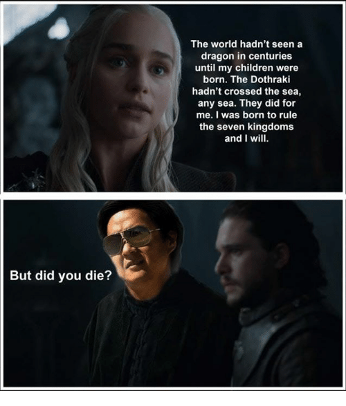 Dothraki: The world hadn't seen a  dragon in centuries  until my children were  born. The Dothraki  hadn't crossed the sea,  any sea. They did for  me. I was born to rule  the seven kingdoms  and I wil  But did you die?