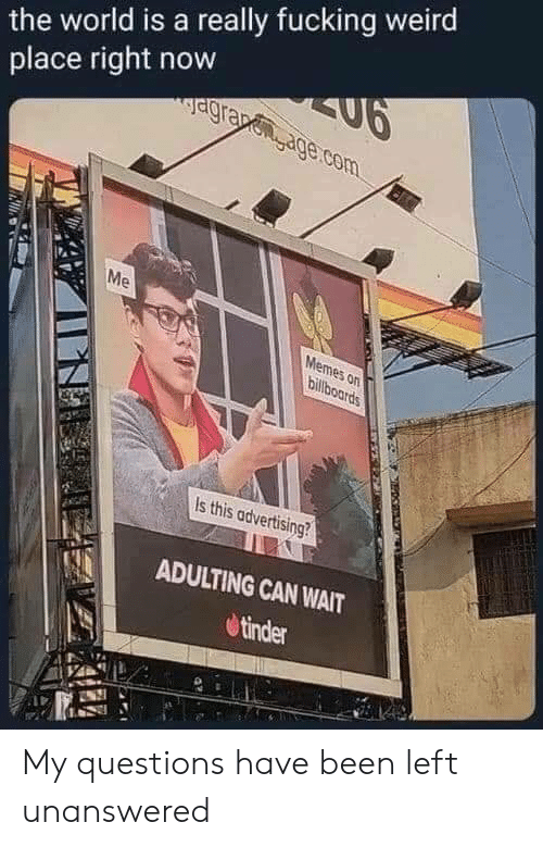 Fucking, Memes, and Tinder: the world is a really fucking weird  SU6  agrapenage.com  place right now  Me  Memes on  billboards  Is this advertising?  ADULTING CAN WAIT  tinder My questions have been left unanswered