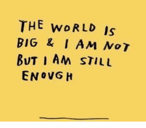 No T: THE woRLD Is  BIG &I AM No T  BUT I AM STILL  ENOVG H