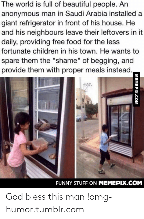 """Less Fortunate: The world is full of beautiful people. An  anonymous man in Saudi Arabia installed a  giant refrigerator in front of his house. He  and his neighbours leave their leftovers in it  daily, providing free food for the less  fortunate children in his town. He wants to  spare them the """"shame"""" of begging, and  provide them with proper meals instead.  FUNNY STUFF ON MEMEPIX.COM  MEMEPIX.COM God bless this man !omg-humor.tumblr.com"""