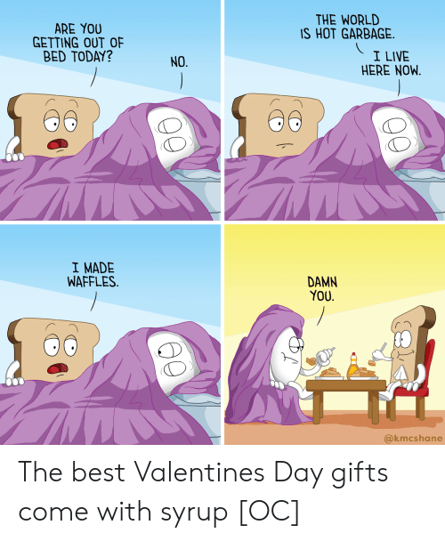 Best, Live, and Today: THE WORLD  IS HOT GARBAGE  ARE YOU  GETTING OUT OF  BED TODAY?  I LIVE  HERE NOW.  NO.  I MADE  WAFFLES.  DAMN  YOU.  @kmcshane The best Valentines Day gifts come with syrup [OC]