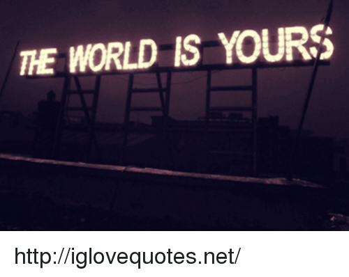 Http, World, and The World Is Yours: THE WORLD IS YOURS http://iglovequotes.net/