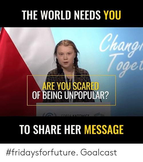 Hans: THE WORLD NEEDS YOU  han  arat  ARE YOU SCARED  OF BEING UNPOPULAR?  TO SHARE HER MESSAGE #fridaysforfuture. Goalcast