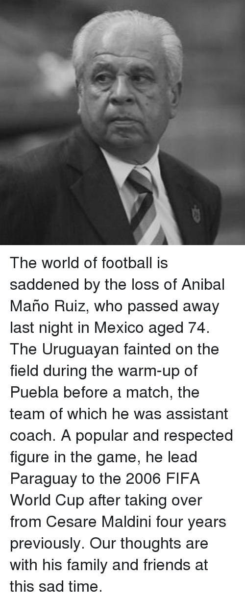 Puebla: The world of football is saddened by the loss of Anibal Maño Ruiz, who passed away last night in Mexico aged 74. The Uruguayan fainted on the field during the warm-up of Puebla before a match, the team of which he was assistant coach. A popular and respected figure in the game, he lead Paraguay to the 2006 FIFA World Cup after taking over from Cesare Maldini four years previously. Our thoughts are with his family and friends at this sad time.