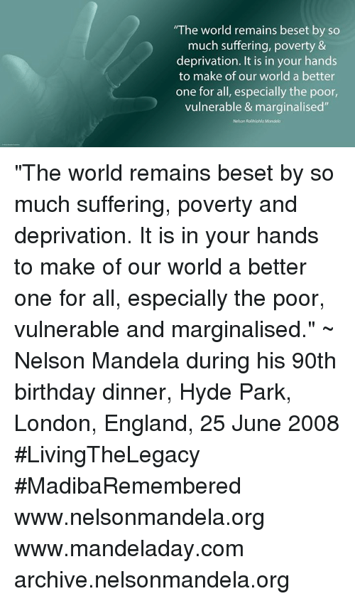 """Memes, Nelson Mandela, and 🤖: """"The world remains beset by so  much suffering, poverty &  deprivation. It is in your hands  to make of our world a better  one for all, especially the poor,  vulnerable & marginalised"""" """"The world remains beset by so much suffering, poverty and deprivation. It is in your hands to make of our world a better one for all, especially the poor, vulnerable and marginalised."""" ~ Nelson Mandela during his 90th birthday dinner, Hyde Park, London, England, 25 June 2008 #LivingTheLegacy #MadibaRemembered   www.nelsonmandela.org www.mandeladay.com archive.nelsonmandela.org"""