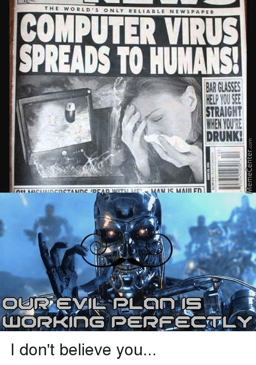 Dont Believe You: THE WORLD s ONLY RELIABLE NEWSPAPER  COMPUTER VIRUS  SPREADS TO HUMANS!  BAR GLASSES  HELP YOU SEE  STRAIGHT  WHEN YOURE  DRUNK!  OURRO EVIL PLaNn IS  OLUORKING PERFECTLY I don't believe you...