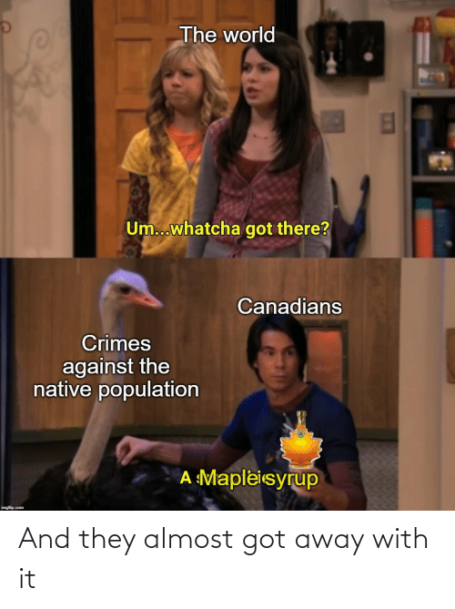 imgflip: The world  Um...whatcha got there?  Canadians  Crimes  against the  native population  A Mapleisyrup  imgflip.com And they almost got away with it