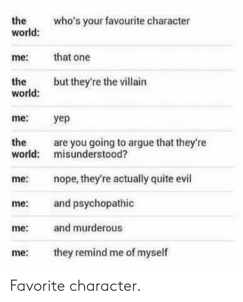 psychopathic: the  world:  who's your favourite character  me:  that one  but they're the villain  the  world:  me:  yep  the  are you going to argue that they're  world: misunderstood?  me: nope, they're actually quite evil  me: and psychopathic  me and murderous  me ey remind me of myself Favorite character.