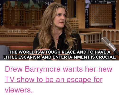 """Nbc Com: THE WORLDISA TOUGH PLACE AND TO HAVEA  LITTLE ESCAPISM ANDENTERTAINMENT IS CRUCIAL. <p><a href=""""http://www.nbc.com/the-tonight-show/video/drew-barrymore-eats-people-in-santa-clarita-diet/3461371"""" target=""""_blank""""><b></b>Drew Barrymore wants her new TV show to be an escape for viewers.</a><br/></p>"""