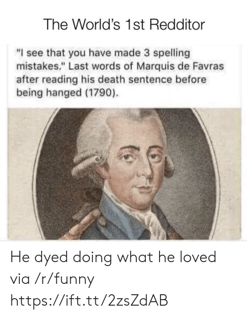 "hanged: The World's 1st Redditor  ""I see that you have made 3 spelling  mistakes."" Last words of Marquis de Favras  after reading his death sentence before  being hanged (1790). He dyed doing what he loved via /r/funny https://ift.tt/2zsZdAB"