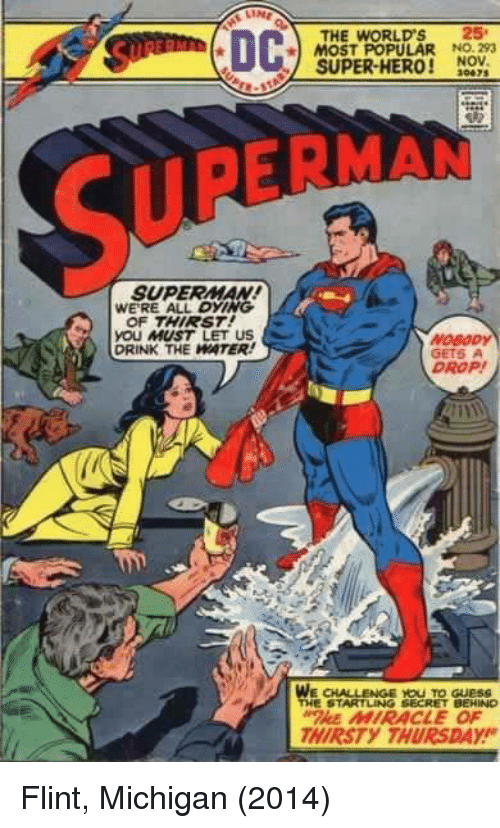 flint michigan: THE WORLD'S 25  MOST POPULAR NO. 293  SUPER-HERO! NOV  30475  SUPERNAN  SUPERMAN  WERE ALL DYING  OF THIRST  yOU MUST LET US  DRINK THE WATER  GETS  DROP!  WE CHALLENGE YOU TO GueSS  THE STARTLING SECRET BEHINO  HE MIRACLE OF  HIRSTY THURSDAY Flint, Michigan (2014)
