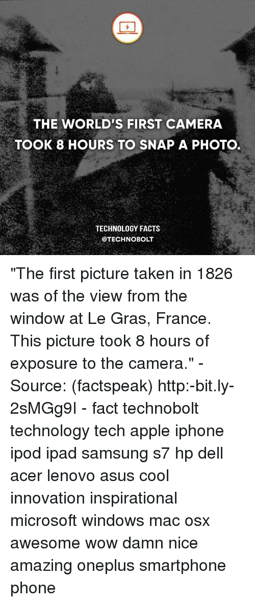 "acer: THE WORLD'S FIRST CAMERA  TOOK 8 HOURS TO SNAP A PHOTO  TECHNOLOGY FACTS  @TECHNO BOLT ""The first picture taken in 1826 was of the view from the window at Le Gras, France. This picture took 8 hours of exposure to the camera."" - Source: (factspeak) http:-bit.ly-2sMGg9I - fact technobolt technology tech apple iphone ipod ipad samsung s7 hp dell acer lenovo asus cool innovation inspirational microsoft windows mac osx awesome wow damn nice amazing oneplus smartphone phone"