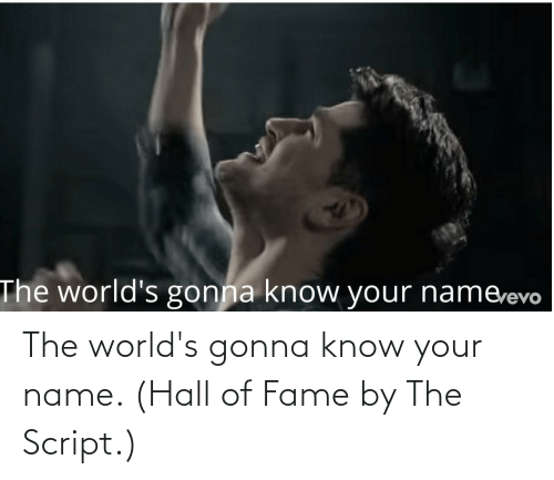 fame: The world's gonna know your name. (Hall of Fame by The Script.)