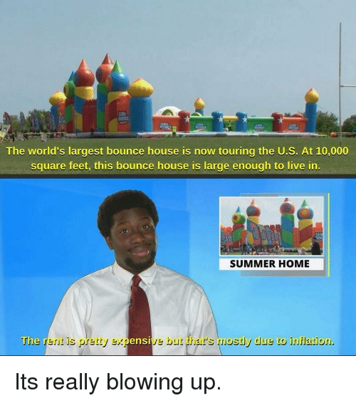 Summer, Home, and House: The world's largest bounce house is now touring the U.S. At 10,000  square feet, this bounce house is large enough to live in  SUMMER HOME  The r  erit is pretty ex  ensi  e but thar's mostly due to innflation Its really blowing up.