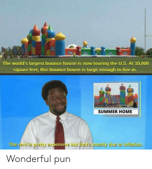 bounce: The world's largest bounce house is now touring the U.S. At 10,000  square feet, this bounce house is large enough to live in.  SUMMER HOME  The rent is pretty expensive but thar's mostly due to inflation Wonderful pun
