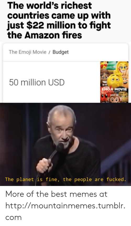 Emoji: The world's richest  countries came up with  just $22 million to fight  the Amazon fires  The Emoji Movie / Budget  50 million USD  EMOJI MOVIE  ULY 2  The planet is fine, the people are fucked. More of the best memes at http://mountainmemes.tumblr.com