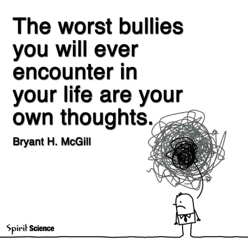 Life, The Worst, and Science: The worst bullies  Vou will ever  encounter in  your life are your  own thoughts.  Bryant H. McGill  5pirit Science