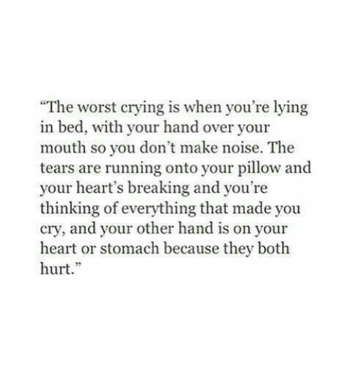 """Lying In Bed: """"The worst crying is when you're lying  in bed, with your hand over your  mouth so you don't make noise. The  tears are running onto your pillow and  your heart's breaking and you're  thinking of everything that made you  cry, and your other hand is on your  heart or stomach because they both  hurt."""