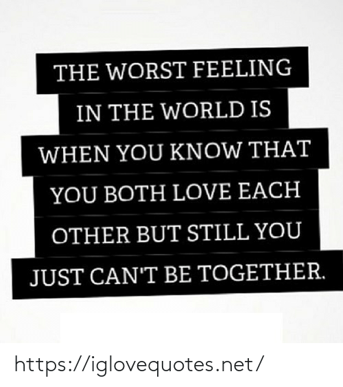 Cant Be: THE WORST FEELING  IN THE WORLD IS  WHEN YOU KNOW THAT  YOU BOTH LOVE EACH  OTHER BUT STILL YOU  JUST CAN'T BE TOGETHER. https://iglovequotes.net/