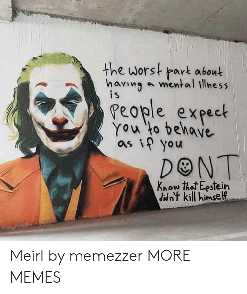 Dank, Memes, and Target: the worst park abont  having a mental illness  is  People expect  You to behave  as if you  DONT  Know that Epstein  didn't kill himself Meirl by memezzer MORE MEMES