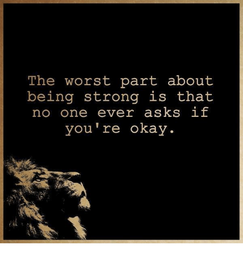 The Worst Part About Being Strong Is That No One Ever Asks If You Re