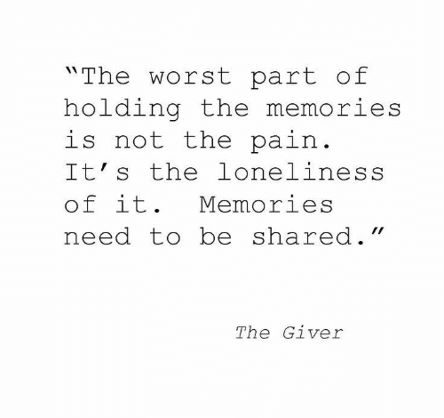 "The Worst, Loneliness, and Pain: ""The worst part of  holding the memories  is not the pain.  It's the loneliness  of it.  Memories  need to be shared.""  The Giver"