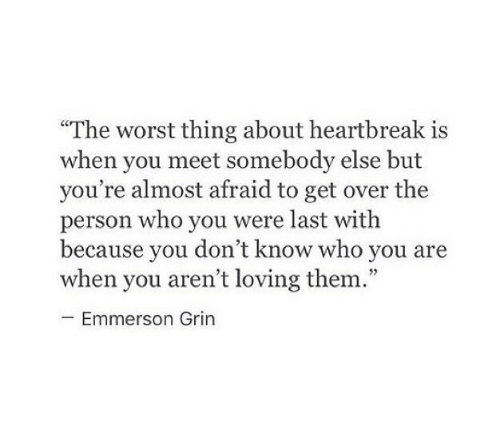 """grin: """"The worst thing about heartbreak is  when you meet somebody else but  you're almost afraid to get over the  person who you were last witlh  because vou don't know who vou are  when you aren't loving them.""""  cC  Emmerson Grin"""