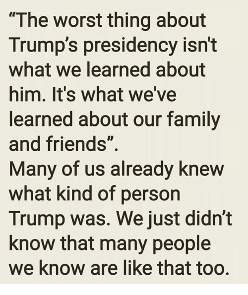 """Family, Friends, and Memes: """"The worst thing about  Trump's presidency isn't  what We learned about  him. It's what we've  learned about our family  and friends""""  Many of us already knew  what kind of person  Trump was. We just didn't  know that many people  we know are like that too."""