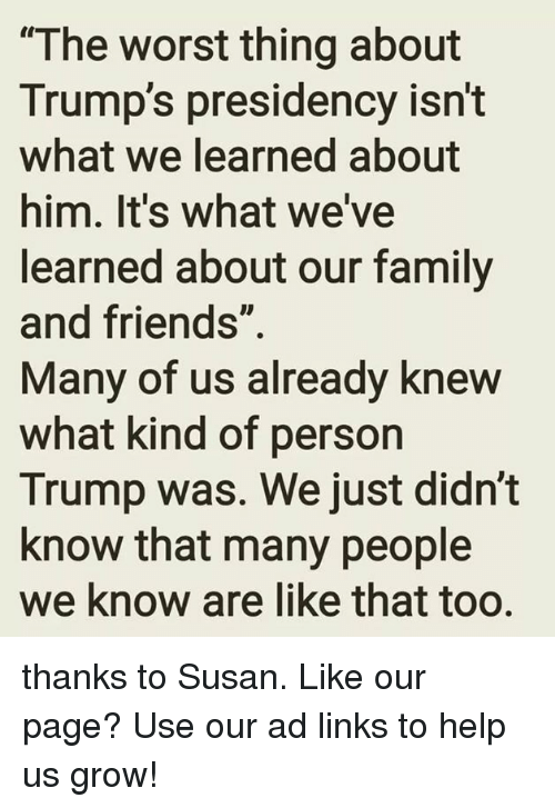 """Presidency: """"The worst thing about  Trump's presidency isn't  what we learned about  him. It's what we've  learned about our family  and friends""""  Many of us already knew  what kind of person  Trump was. We just didn't  know that many people  we know are like that too. thanks to Susan.   Like our page?  Use our ad links to help us grow!"""