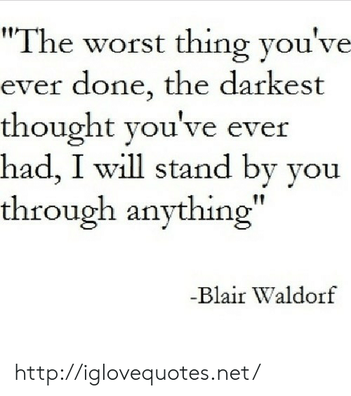"The Worst, Http, and Thought: ""The worst thing you've  ever done, the darkest  thought you've ever  had, I will stand by you  through anything""  Blair Waldorf http://iglovequotes.net/"