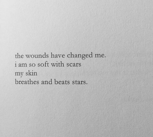 Beats, Stars, and Skin: the wounds have changed me.  1 am so soft with scars  my skin  breathes and beats stars.