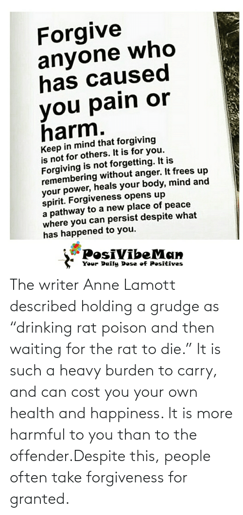 """burden: The writer Anne Lamott described holding a grudge as """"drinking rat poison and then waiting for the rat to die."""" It is such a heavy burden to carry, and can cost you your own health and happiness. It is more harmful to you than to the offender.Despite this, people often take forgiveness for granted."""