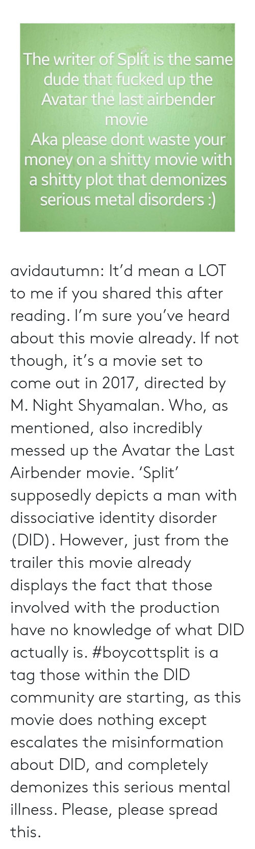 Escalates: The writer of Split is the same  dude that fucked up the  Avatar the last airbender  movie  Aka please dont waste your  money on a shitty movie with  a shitty plot that demonizes  serious metal disorders:) avidautumn:  It'd mean a LOT to me if you shared this after reading.   I'm sure you've heard about this movie already.   If not though, it's a movie set to come out in 2017, directed by  M. Night Shyamalan. Who, as mentioned, also incredibly messed up the Avatar the Last Airbender movie. 'Split' supposedly depicts a man with dissociative identity disorder (DID).   However, just from the trailer this movie already displays the fact that those involved with the production have no knowledge of what DID actually is.   #boycottsplit is a tag those within the DID community are starting, as this movie does nothing except escalates the misinformation about DID, and completely demonizes this serious mental illness.   Please, please spread this.