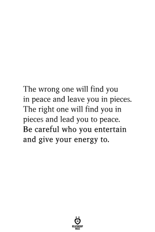 Energy, Peace, and Be Careful: The wrong one will find you  in peace and leave you in pieces.  The right one will find you in  pieces and lead you to peace.  Be careful who you entertain  and give your energy to.