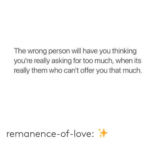 Love, Target, and Too Much: The wrong person will have you thinking  you're really asking for too much, when its  really them who can't offer you that much. remanence-of-love:  ✨