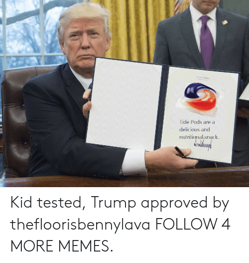 Nutritional: THE WWITE WOus  Tide Pods are a  delicious and  nutritional snack. Kid tested, Trump approved by thefloorisbennylava FOLLOW 4 MORE MEMES.