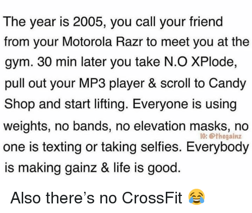 Crossfit: The year is 2005, you call your friend  from your Motorola Razr to meet you at the  gym. 30 min later you take N.O XPlode,  pull out your MP3 player & scroll to Candy  Shop and start lifting. Everyone is using  weights, no bands, no elevation masks, no  one is texting or taking selfies. Everybody  is making gainz & life is good  IG: Othegainz Also there's no CrossFit 😂