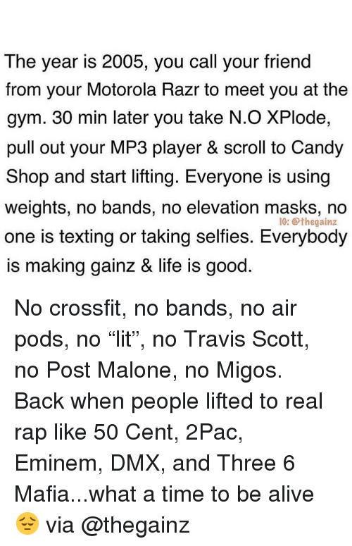 "Travis Scott: The year is 2005, you call your friend  from your Motorola Razr to meet you at the  gym. 30 min later you take N.O XPlode,  pull out your MP3 player & scroll to Candy  Shop and start lifting. Everyone is using  weights, no bands, no elevation masks, no  one is texting or taking selfies. Everybody  is making gainz & life is good  IC: @thegainz No crossfit, no bands, no air pods, no ""lit"", no Travis Scott, no Post Malone, no Migos. Back when people lifted to real rap like 50 Cent, 2Pac, Eminem, DMX, and Three 6 Mafia...what a time to be alive 😔 via @thegainz"