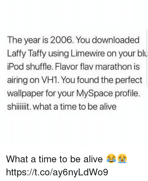 limewire: The year is 2006. You downloaded  Laffy Taffy using Limewire on your blu  Pod shuffle. Flavor flav marathon is  airing on VH1. You found the perfect  wallpaper for your MySpace profile.  shiit. what a time to be alive What a time to be alive 😂😭 https://t.co/ay6nyLdWo9